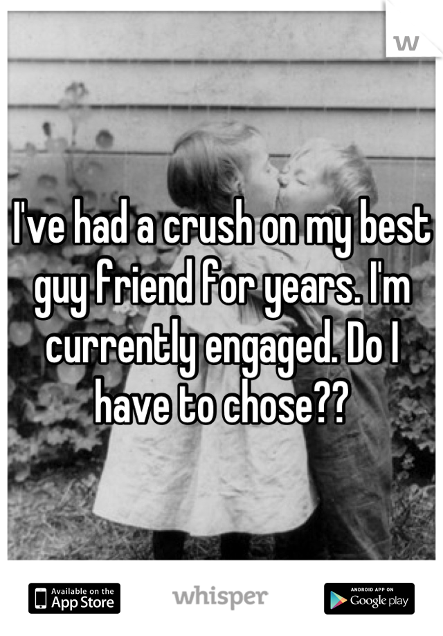 I've had a crush on my best guy friend for years. I'm currently engaged. Do I have to chose??