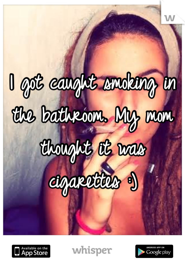 I got caught smoking in the bathroom. My mom thought it was cigarettes :)