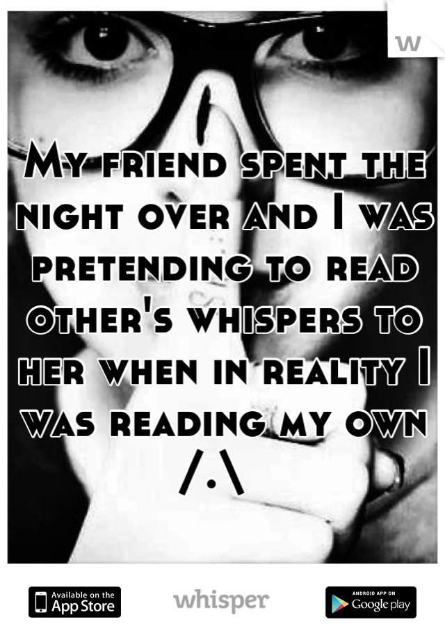 My friend spent the night over and I was pretending to read other's whispers to her when in reality I was reading my own /.\