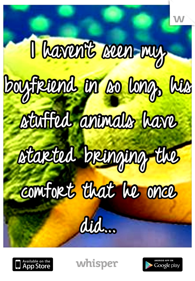 I haven't seen my boyfriend in so long, his stuffed animals have started bringing the comfort that he once did...