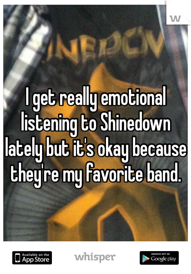 I get really emotional listening to Shinedown lately but it's okay because they're my favorite band.