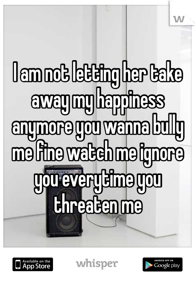 I am not letting her take away my happiness anymore you wanna bully me fine watch me ignore you everytime you threaten me