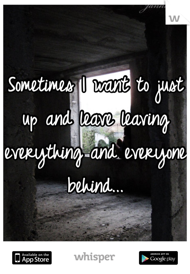 Sometimes I want to just up and leave leaving everything and everyone behind...