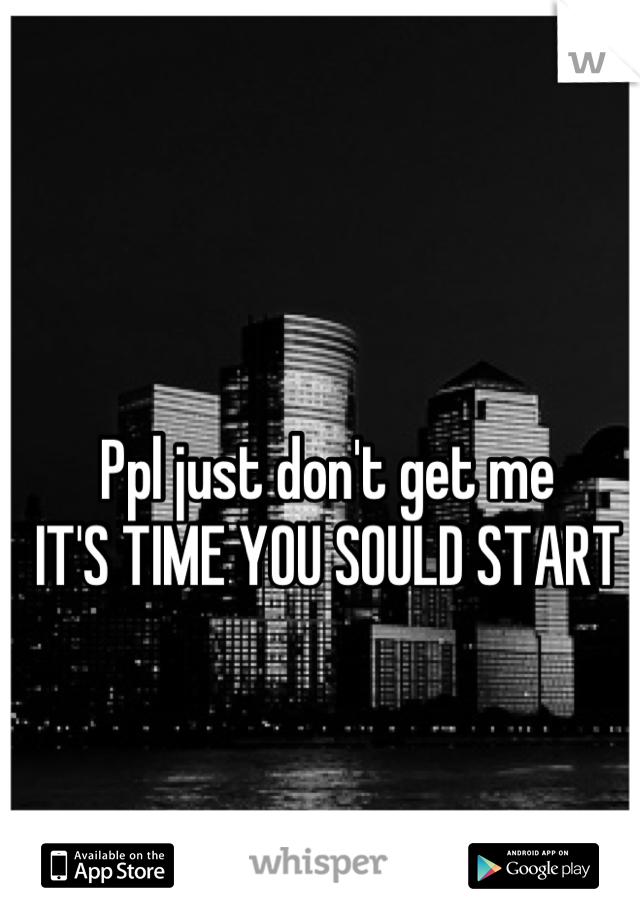 Ppl just don't get me  IT'S TIME YOU SOULD START