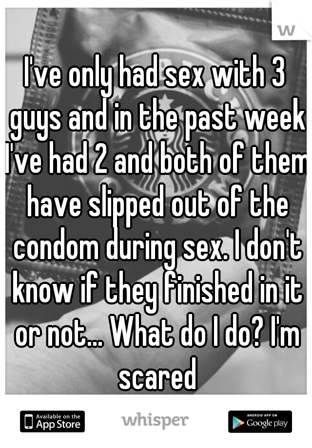I've only had sex with 3 guys and in the past week I've had 2 and both of them have slipped out of the condom during sex. I don't know if they finished in it or not... What do I do? I'm scared