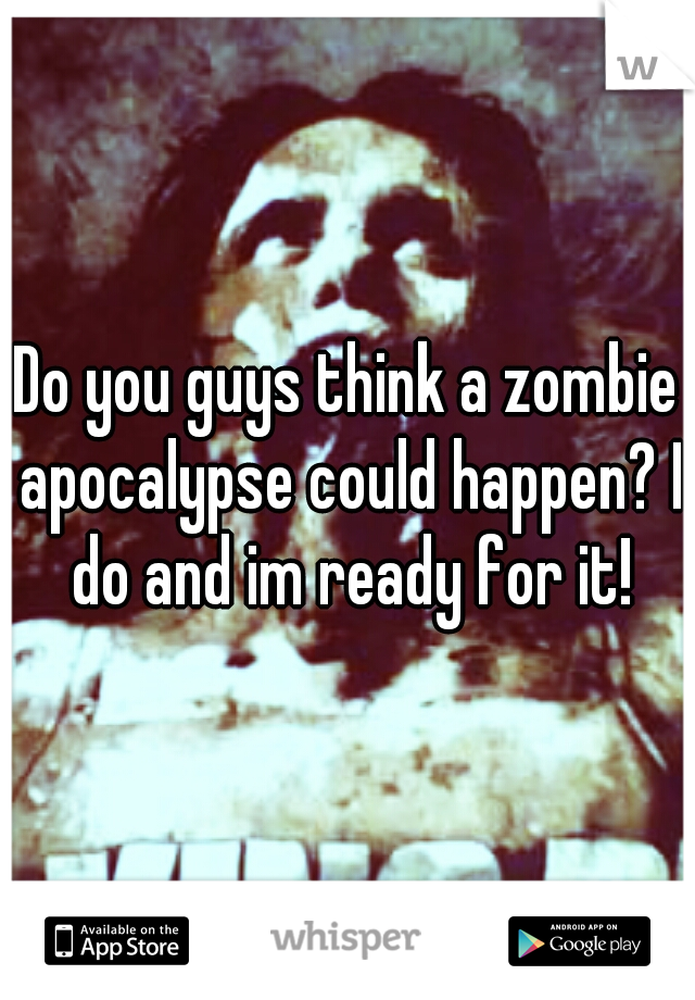Do you guys think a zombie apocalypse could happen? I do and im ready for it!