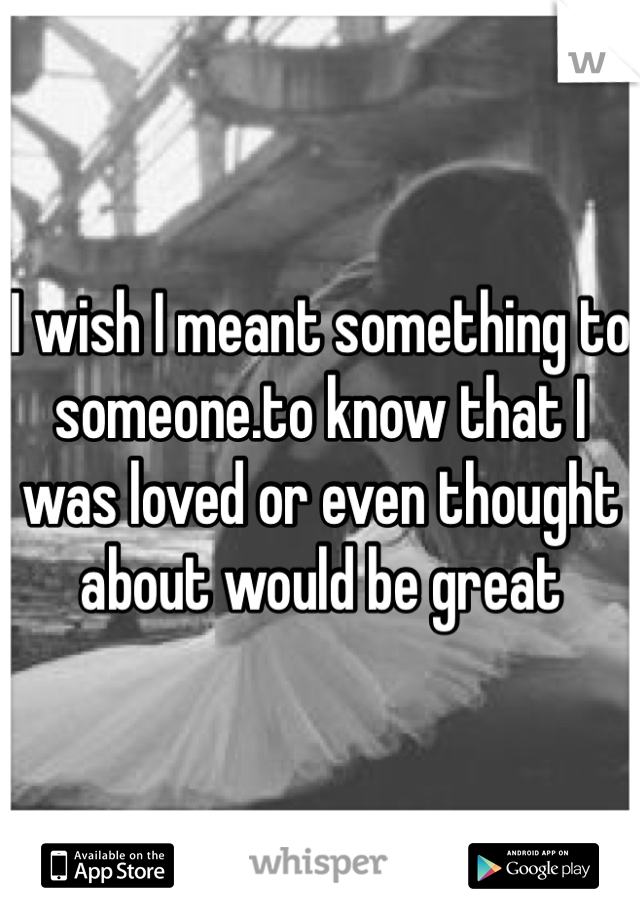 I wish I meant something to someone.to know that I was loved or even thought about would be great