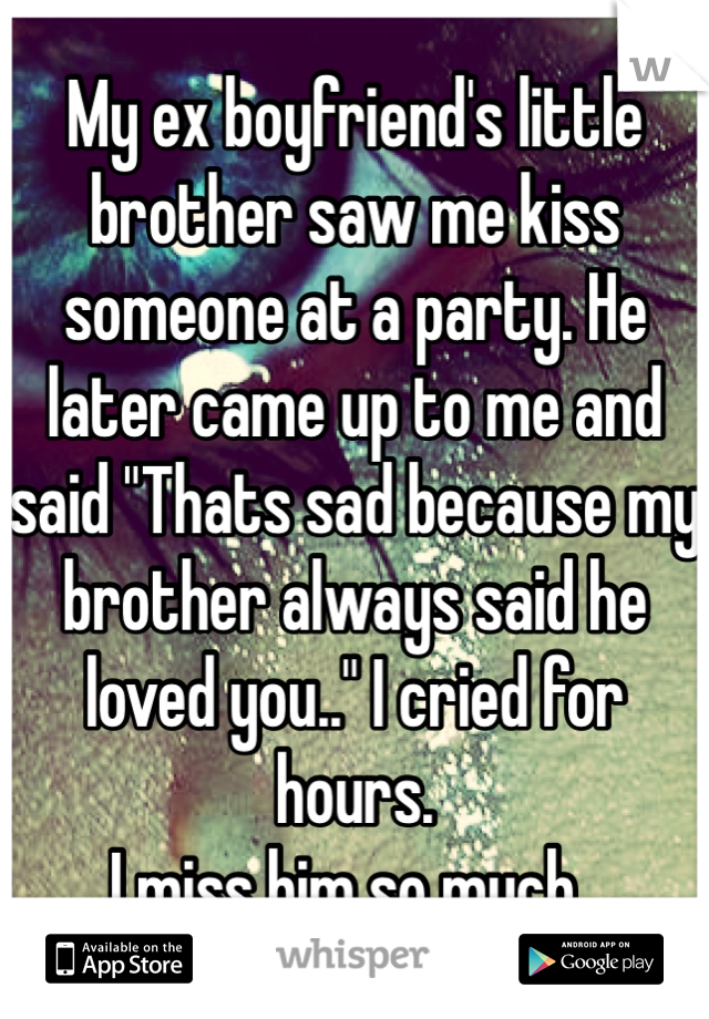 """My ex boyfriend's little brother saw me kiss someone at a party. He later came up to me and said """"Thats sad because my brother always said he loved you.."""" I cried for hours.  I miss him so much.."""