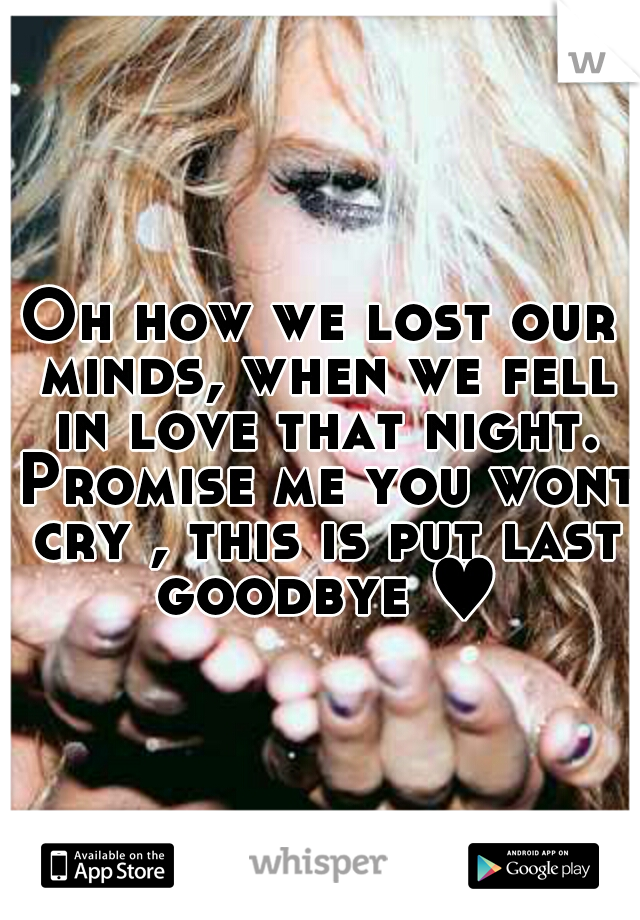 Oh how we lost our minds, when we fell in love that night. Promise me you wont cry , this is put last goodbye ♥