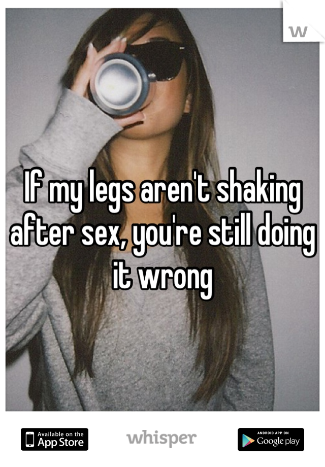 If my legs aren't shaking after sex, you're still doing it wrong