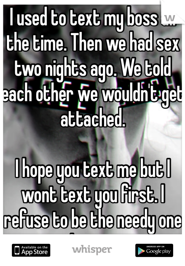 I used to text my boss all the time. Then we had sex two nights ago. We told each other we wouldn't get attached.   I hope you text me but I wont text you first. I refuse to be the needy one this time