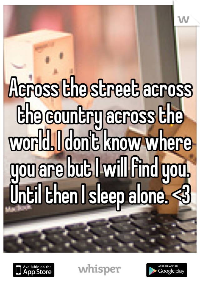 Across the street across the country across the world. I don't know where you are but I will find you. Until then I sleep alone. <3