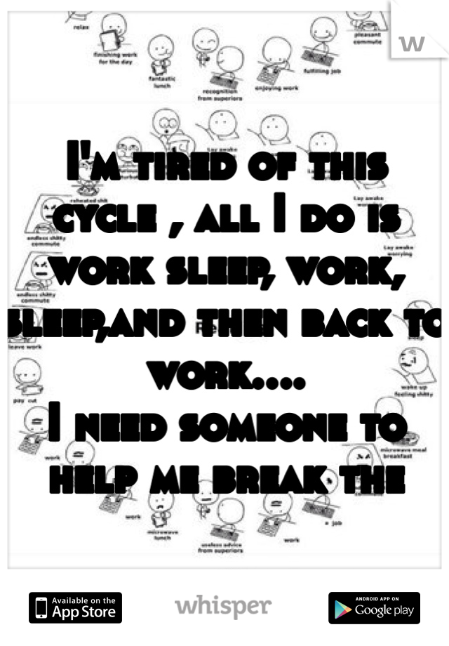 I'm tired of this cycle , all I do is work sleep, work, sleep,and then back to work.... I need someone to help me break the circle!!