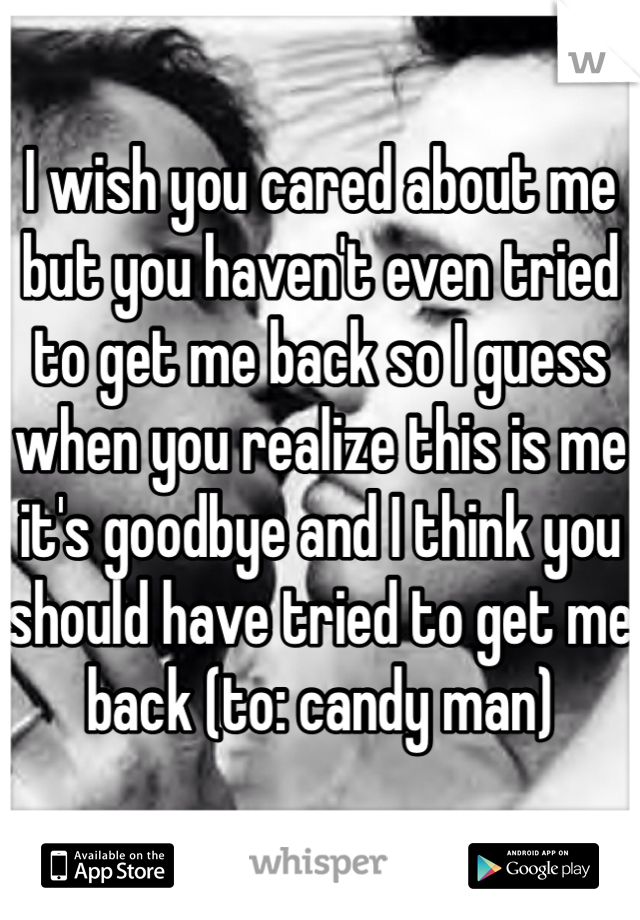 I wish you cared about me but you haven't even tried to get me back so I guess when you realize this is me it's goodbye and I think you should have tried to get me back (to: candy man)