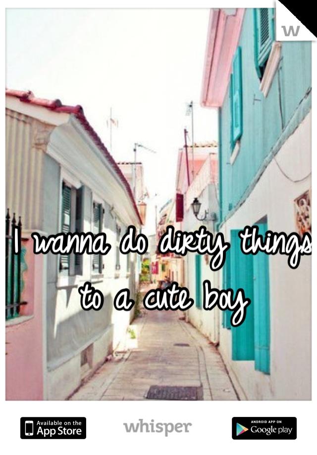 I wanna do dirty things to a cute boy