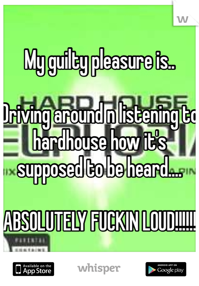 My guilty pleasure is..   Driving around n listening to hardhouse how it's supposed to be heard....   ABSOLUTELY FUCKIN LOUD!!!!!!