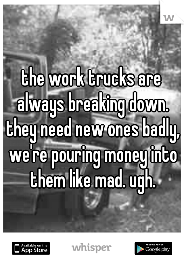 the work trucks are always breaking down. they need new ones badly, we're pouring money into them like mad. ugh.