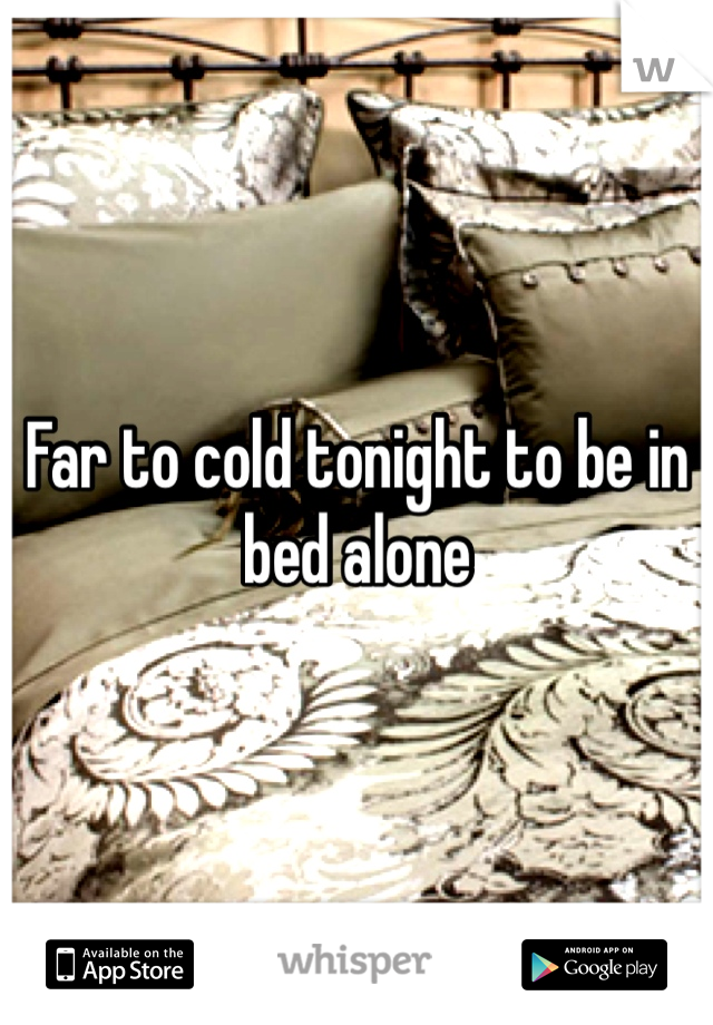 Far to cold tonight to be in bed alone