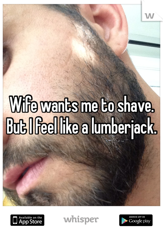 Wife wants me to shave.  But I feel like a lumberjack.