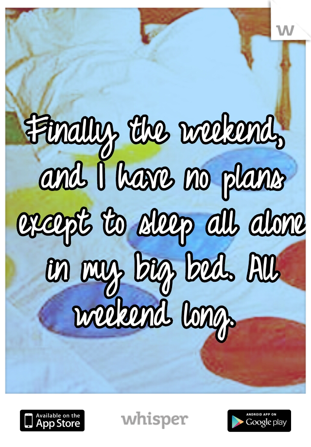 Finally the weekend, and I have no plans except to sleep all alone in my big bed. All weekend long.