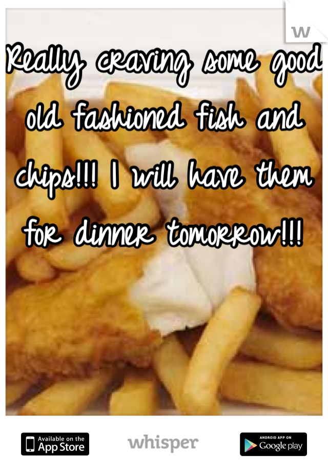 Really craving some good old fashioned fish and chips!!! I will have them for dinner tomorrow!!!