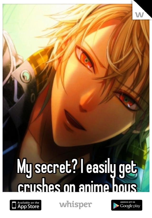 My secret? I easily get crushes on anime boys