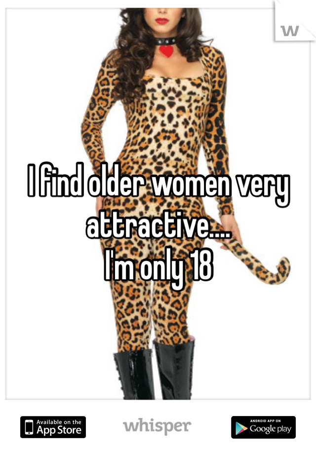 I find older women very attractive.... I'm only 18