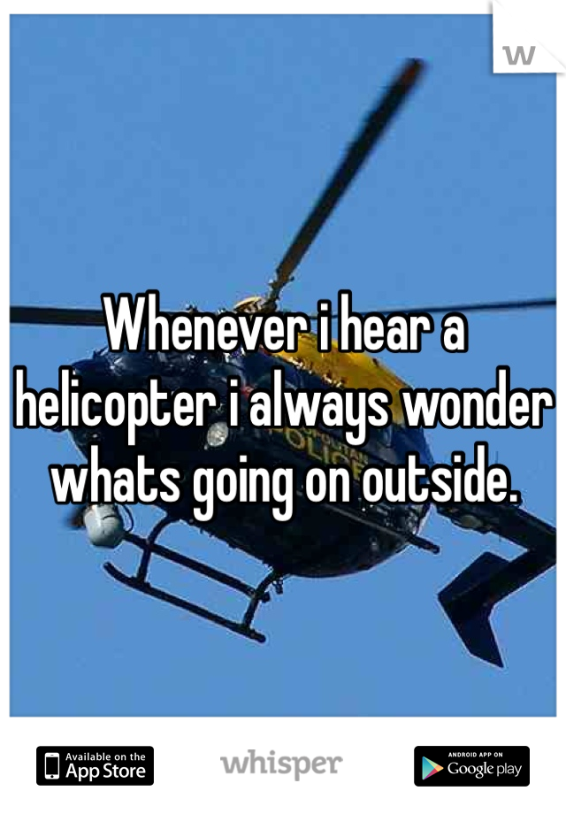 Whenever i hear a helicopter i always wonder whats going on outside.
