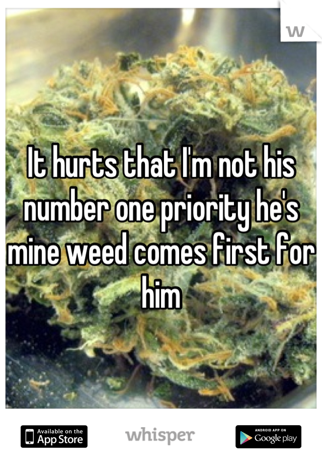 It hurts that I'm not his number one priority he's mine weed comes first for him