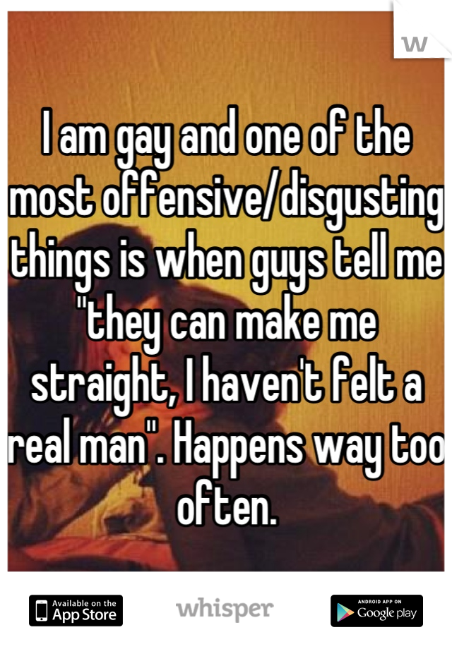 """I am gay and one of the most offensive/disgusting things is when guys tell me """"they can make me straight, I haven't felt a real man"""". Happens way too often."""