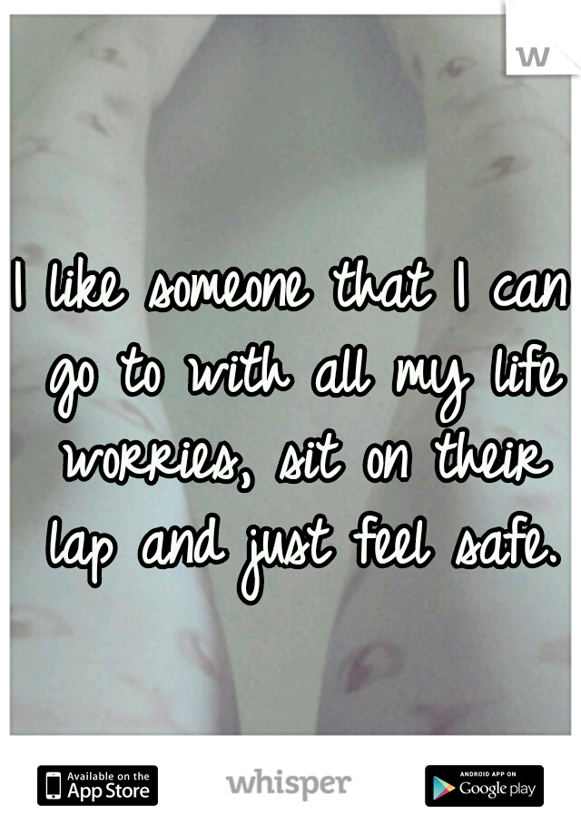 I like someone that I can go to with all my life worries, sit on their lap and just feel safe.