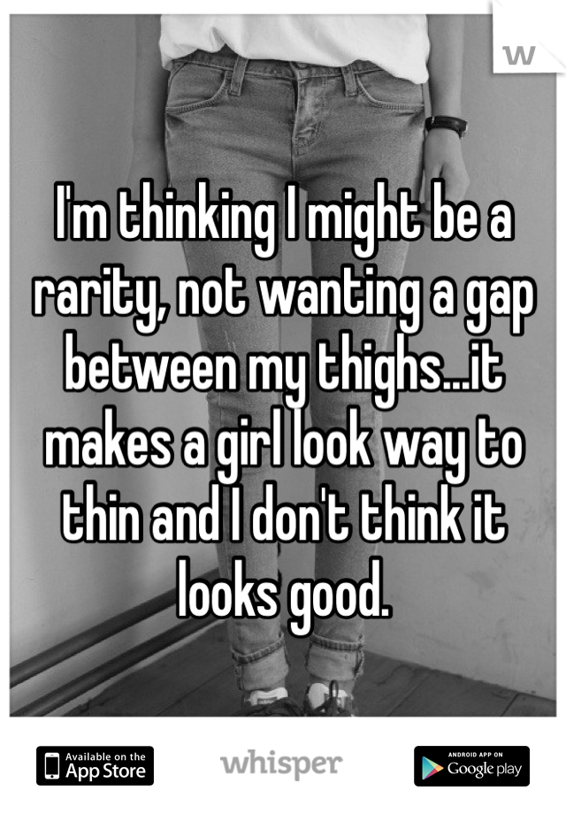I'm thinking I might be a rarity, not wanting a gap between my thighs...it makes a girl look way to thin and I don't think it looks good.
