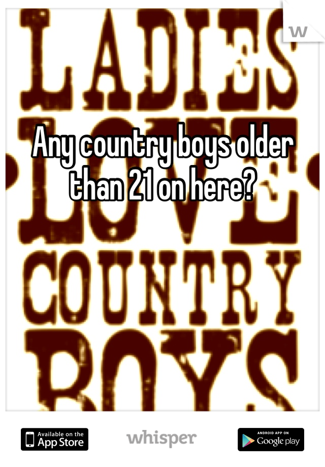 Any country boys older than 21 on here?