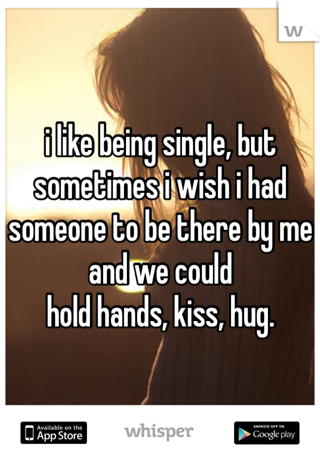 i like being single, but sometimes i wish i had someone to be there by me and we could hold hands, kiss, hug.