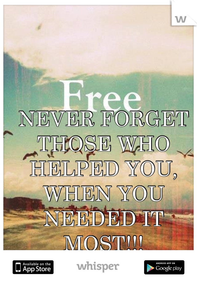 NEVER FORGET THOSE WHO HELPED YOU, WHEN YOU NEEDED IT MOST!!!