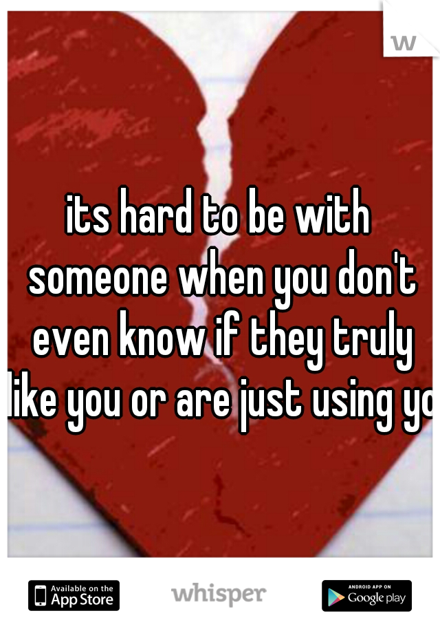 its hard to be with someone when you don't even know if they truly like you or are just using you
