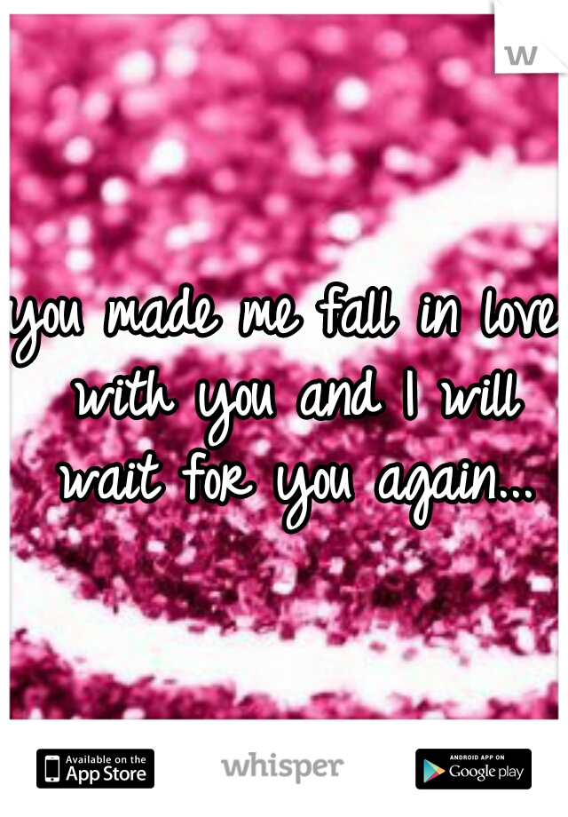 you made me fall in love with you and I will wait for you again...