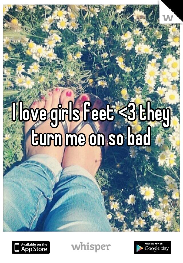 I love girls feet <3 they turn me on so bad
