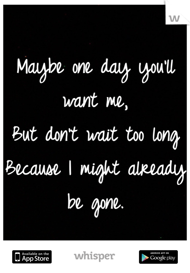 Maybe one day you'll want me,  But don't wait too long Because I might already be gone.