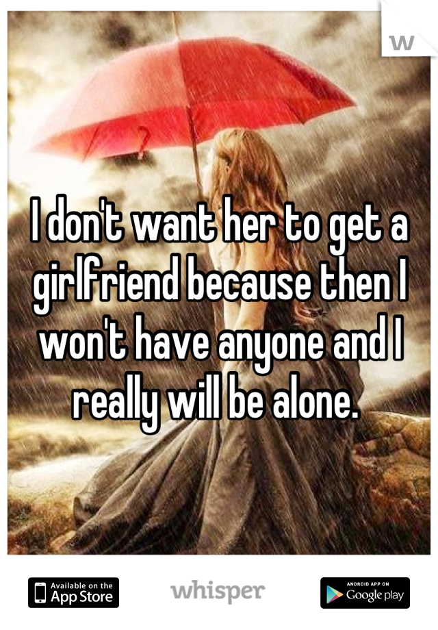 I don't want her to get a girlfriend because then I won't have anyone and I really will be alone.