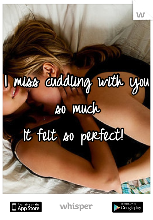 I miss cuddling with you so much It felt so perfect!