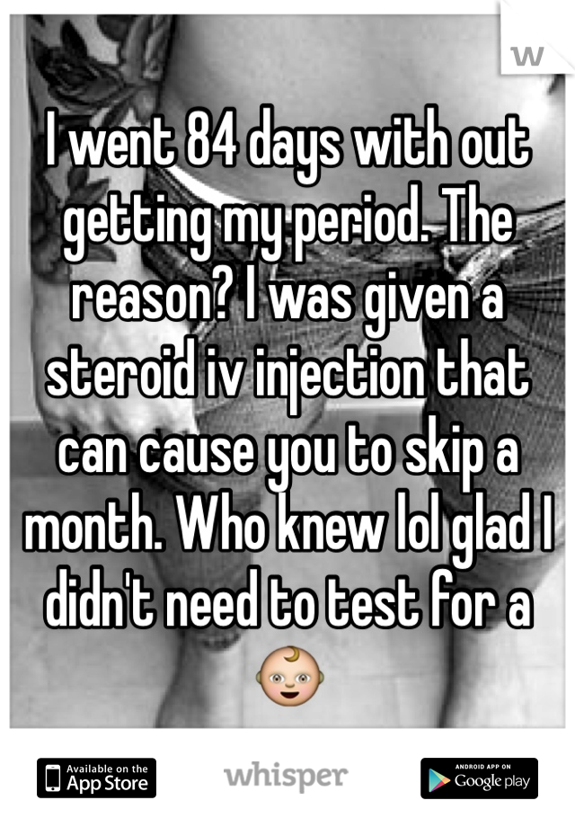 I went 84 days with out getting my period. The reason? I was given a steroid iv injection that can cause you to skip a month. Who knew lol glad I didn't need to test for a 👶