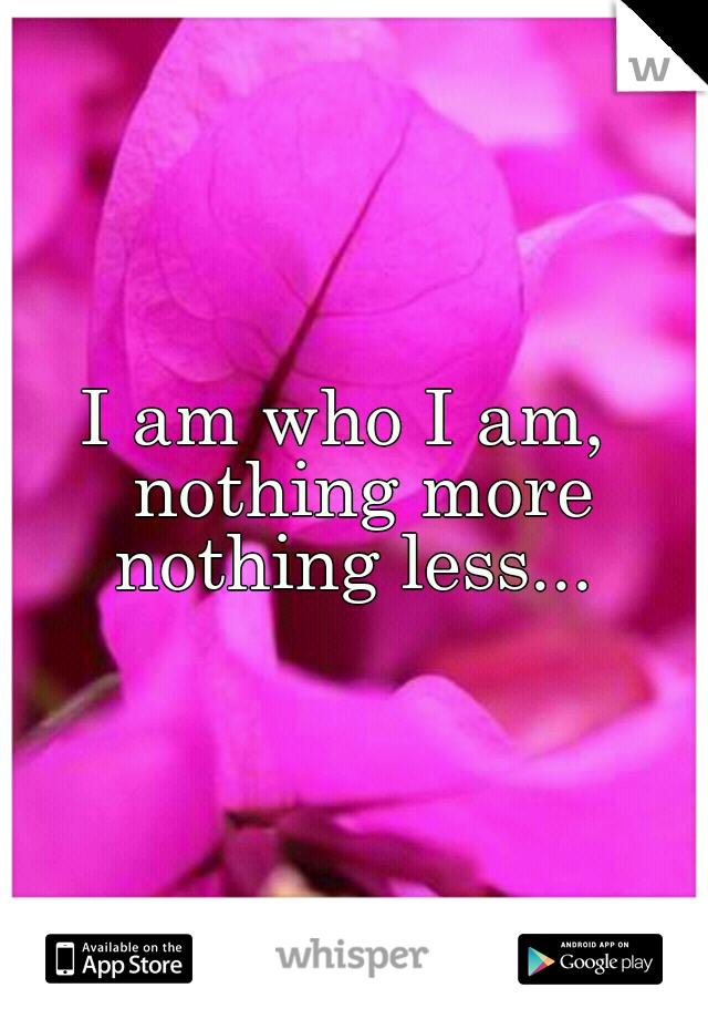 I am who I am,  nothing more nothing less...