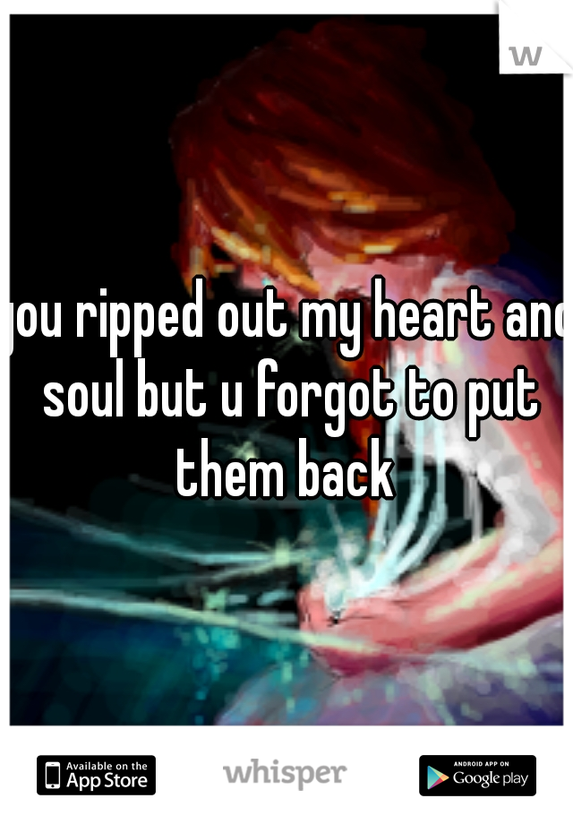 you ripped out my heart and soul but u forgot to put them back
