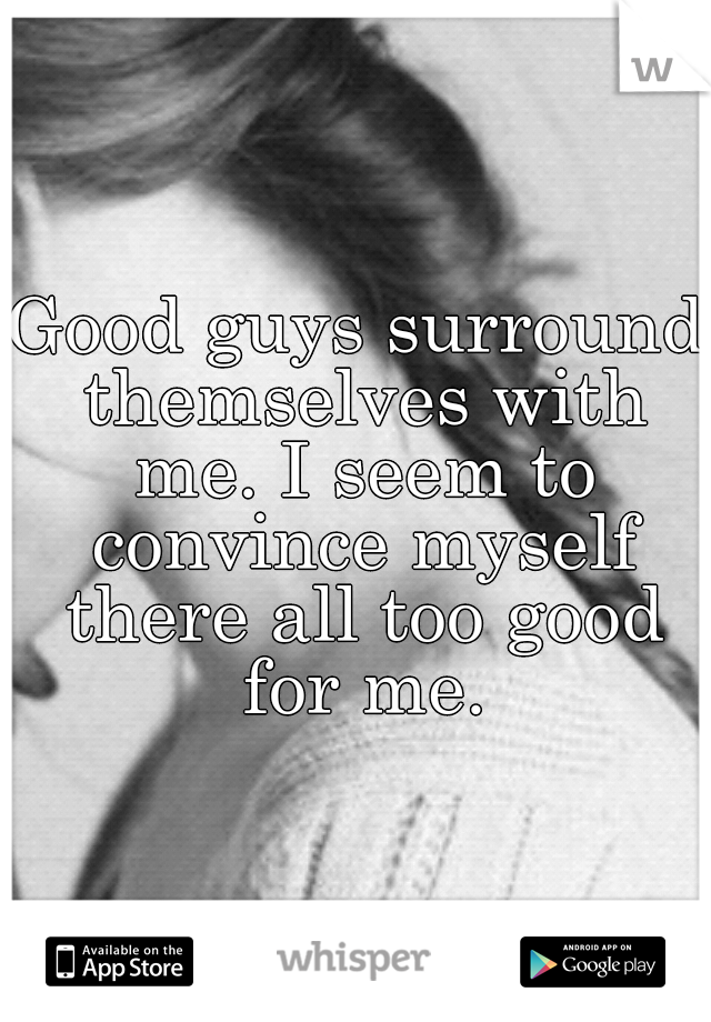 Good guys surround themselves with me. I seem to convince myself there all too good for me.