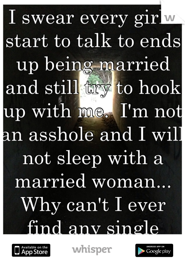 I swear every girl I start to talk to ends up being married and still try to hook up with me.  I'm not an asshole and I will not sleep with a married woman... Why can't I ever find any single women?!