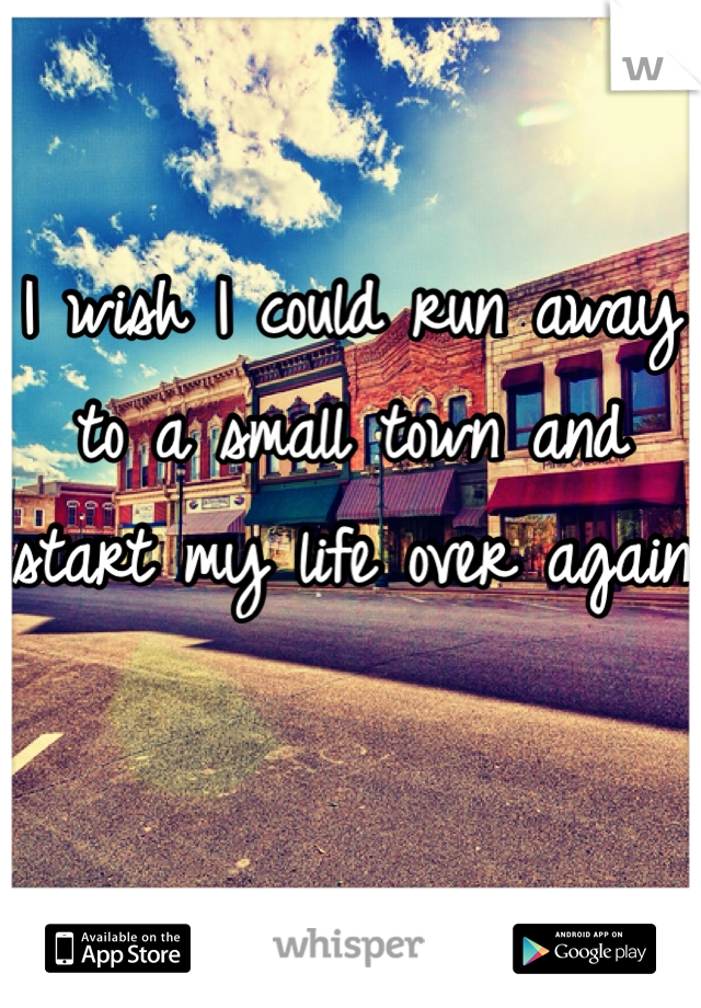 I wish I could run away to a small town and start my life over again