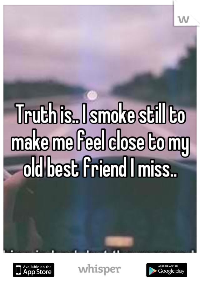 Truth is.. I smoke still to make me feel close to my old best friend I miss..