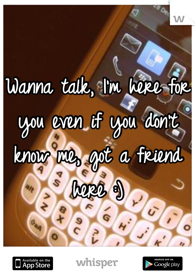 Wanna talk, I'm here for you even if you don't know me, got a friend here :)