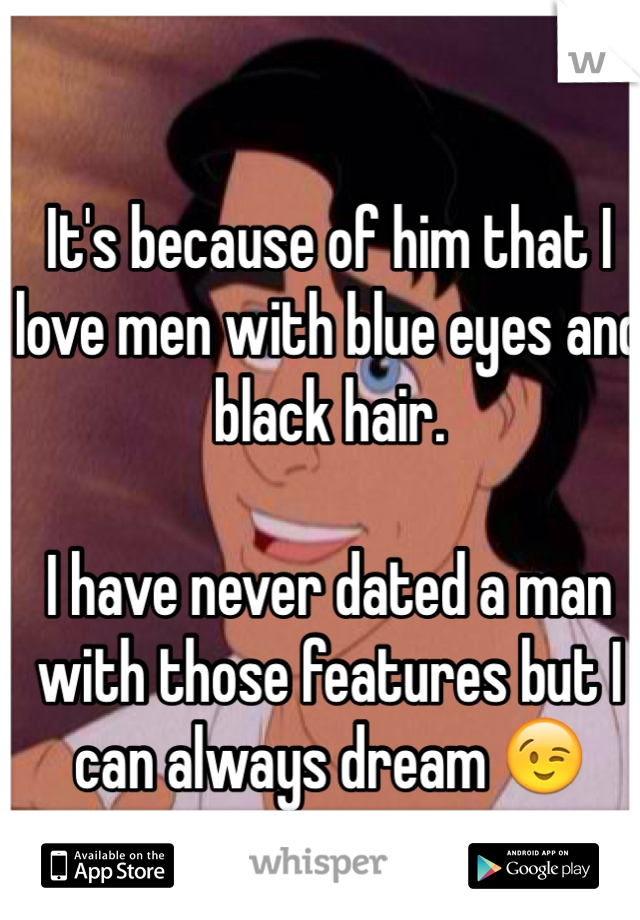 It's because of him that I love men with blue eyes and black hair.  I have never dated a man with those features but I can always dream 😉